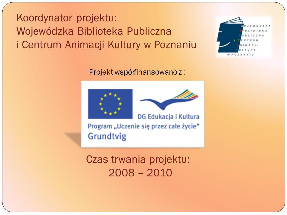 Koordynator projektu: Wojewódzka Biblioteka Publiczna i Centrum Animacji Kultury w Poznaniu Projekt współfinansowano z : Czas trwania projektu: 2008 –