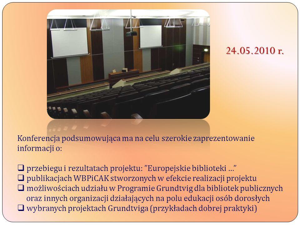 Konferencja podsumowująca ma na celu szerokie zaprezentowanie informacji o: przebiegu i rezultatach projektu: Europejskie biblioteki … publikacjach WBPiCAK stworzonych w efekcie realizacji projektu możliwościach udziału w Programie Grundtvig dla bibliotek publicznych oraz innych organizacji działających na polu edukacji osób dorosłych wybranych projektach Grundtviga (przykładach dobrej praktyki) 24.05.2010 r.