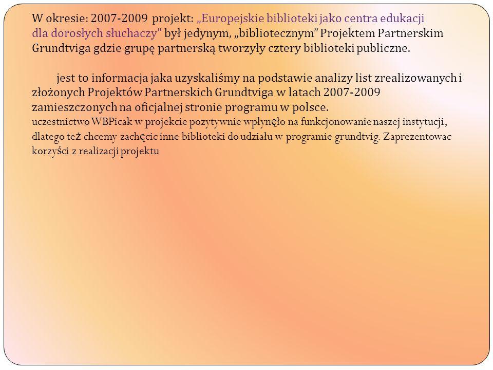 W okresie: 2007-2009 projekt: Europejskie biblioteki jako centra edukacji dla dorosłych słuchaczy był jedynym, bibliotecznym Projektem Partnerskim Grundtviga gdzie grupę partnerską tworzyły cztery biblioteki publiczne.