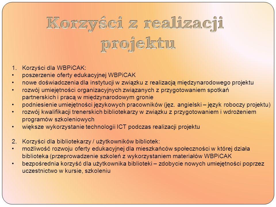 1.Korzyści dla WBPiCAK: poszerzenie oferty edukacyjnej WBPiCAK nowe doświadczenia dla instytucji w związku z realizacją międzynarodowego projektu rozwój umiejętności organizacyjnych związanych z przygotowaniem spotkań partnerskich i pracą w międzynarodowym gronie podniesienie umiejętności językowych pracowników (jęz.