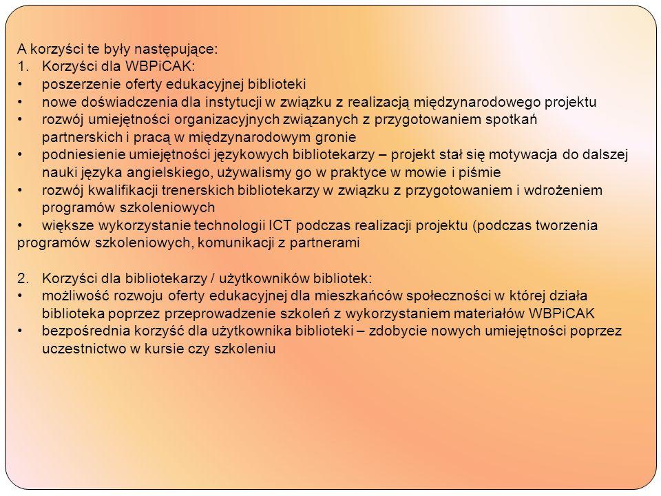 A korzyści te były następujące: 1.Korzyści dla WBPiCAK: poszerzenie oferty edukacyjnej biblioteki nowe doświadczenia dla instytucji w związku z realizacją międzynarodowego projektu rozwój umiejętności organizacyjnych związanych z przygotowaniem spotkań partnerskich i pracą w międzynarodowym gronie podniesienie umiejętności językowych bibliotekarzy – projekt stał się motywacja do dalszej nauki języka angielskiego, używalismy go w praktyce w mowie i piśmie rozwój kwalifikacji trenerskich bibliotekarzy w związku z przygotowaniem i wdrożeniem programów szkoleniowych większe wykorzystanie technologii ICT podczas realizacji projektu (podczas tworzenia programów szkoleniowych, komunikacji z partnerami 2.Korzyści dla bibliotekarzy / użytkowników bibliotek: możliwość rozwoju oferty edukacyjnej dla mieszkańców społeczności w której działa biblioteka poprzez przeprowadzenie szkoleń z wykorzystaniem materiałów WBPiCAK bezpośrednia korzyść dla użytkownika biblioteki – zdobycie nowych umiejętności poprzez uczestnictwo w kursie czy szkoleniu