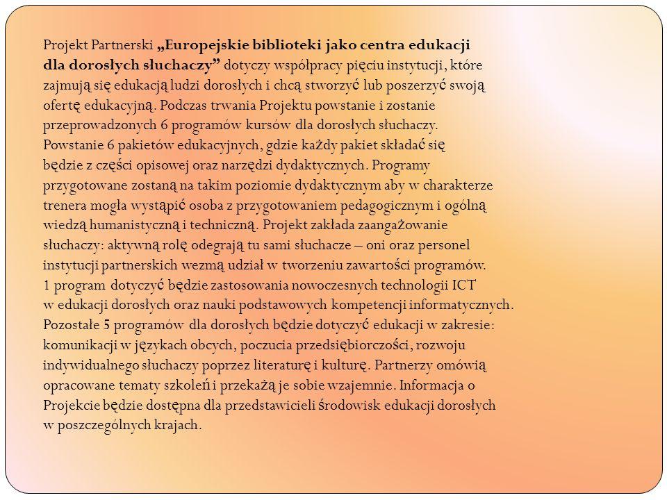 Projekt Partnerski Europejskie biblioteki jako centra edukacji dla dorosłych słuchaczy dotyczy współpracy pi ę ciu instytucji, które zajmuj ą si ę edukacj ą ludzi dorosłych i chc ą stworzy ć lub poszerzy ć swoj ą ofert ę edukacyjn ą.