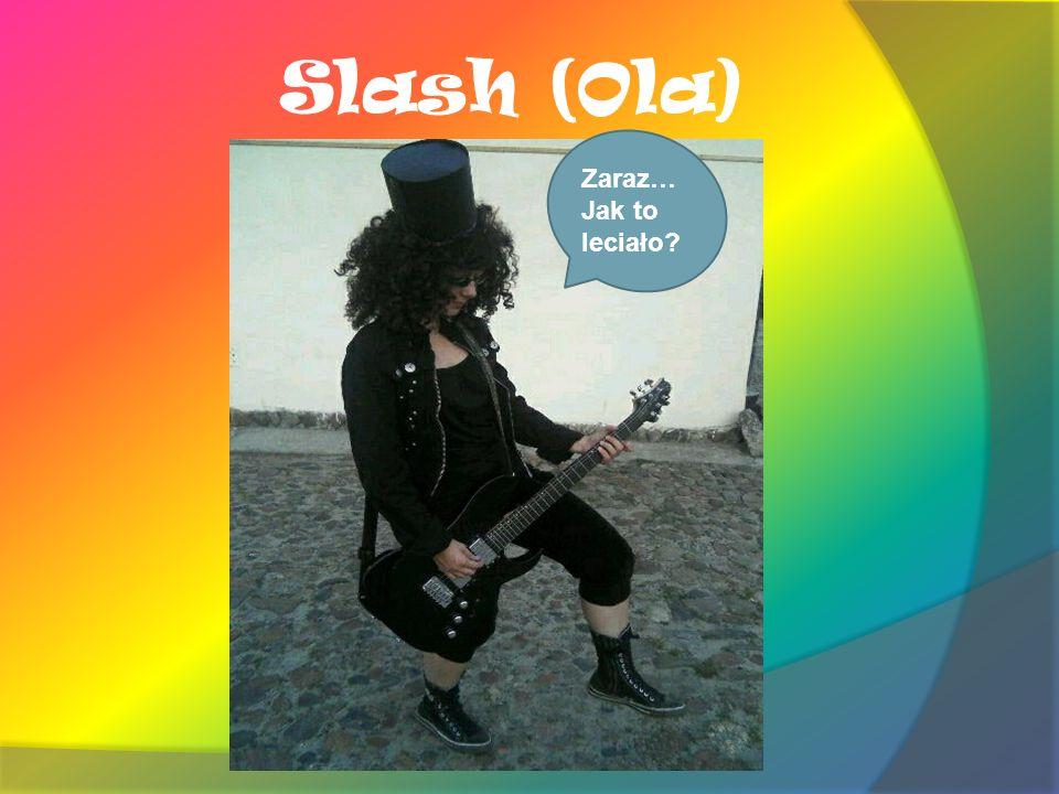 Slash (Ola) Zaraz… Jak to leciało?