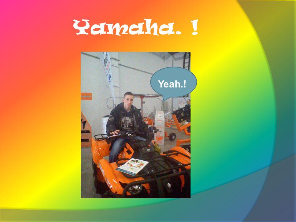 Yamaha. ! Yeah.!