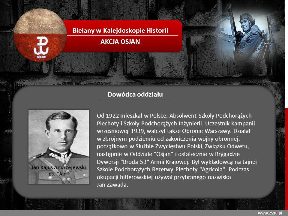 www.ZS10.pl Bielany w Kalejdoskopie Historii AKCJA OSJAN Dowódca oddziału Od 1922 mieszkał w Polsce. Absolwent Szkoły Podchorążych Piechoty i Szkoły P