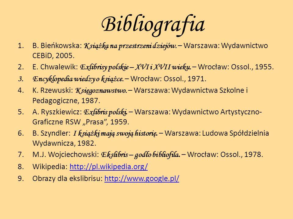 Bibliografia 1.B. Bieńkowska: Książka na przestrzeni dziejów. – Warszawa: Wydawnictwo CEBiD, 2005. 2.E. Chwalewik: Exlibrisy polskie – XVI i XVII wiek