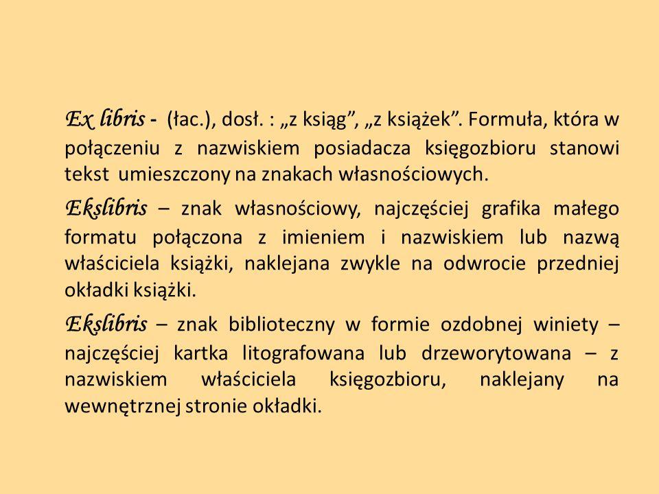 Ex libris - (łac.), dosł. : z ksiąg, z książek. Formuła, która w połączeniu z nazwiskiem posiadacza księgozbioru stanowi tekst umieszczony na znakach