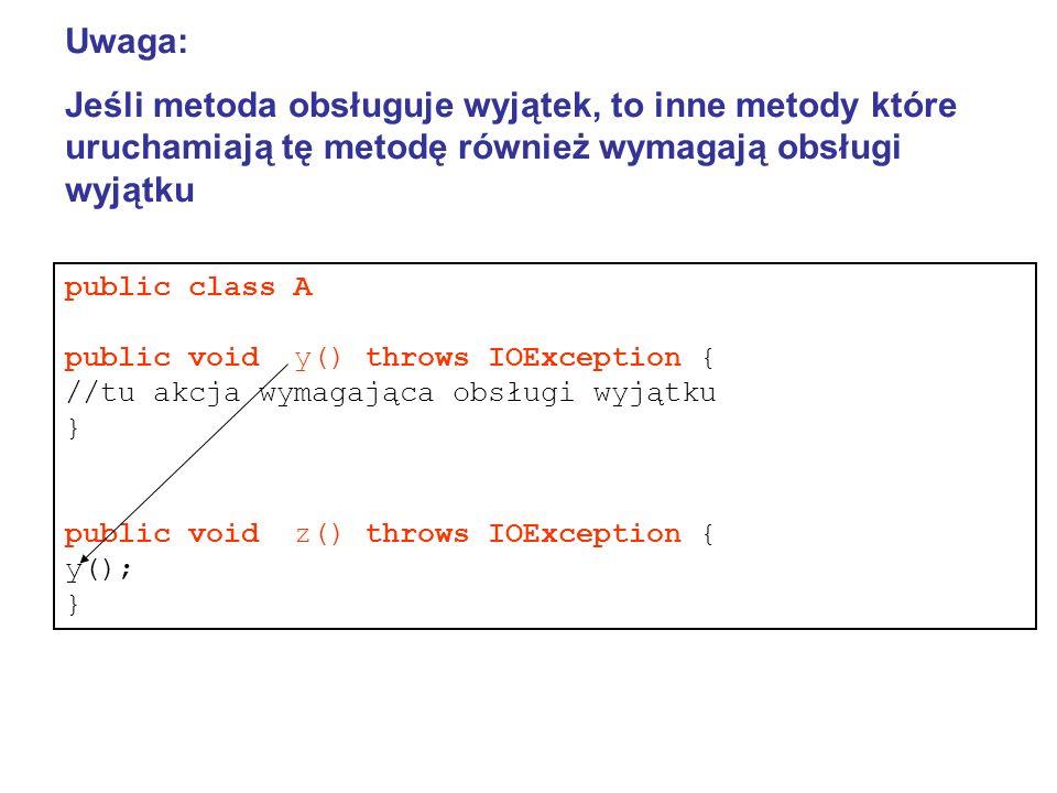 Uwaga: Jeśli metoda obsługuje wyjątek, to inne metody które uruchamiają tę metodę również wymagają obsługi wyjątku public class A public void y() throws IOException { //tu akcja wymagająca obsługi wyjątku } public void z() throws IOException { y(); }