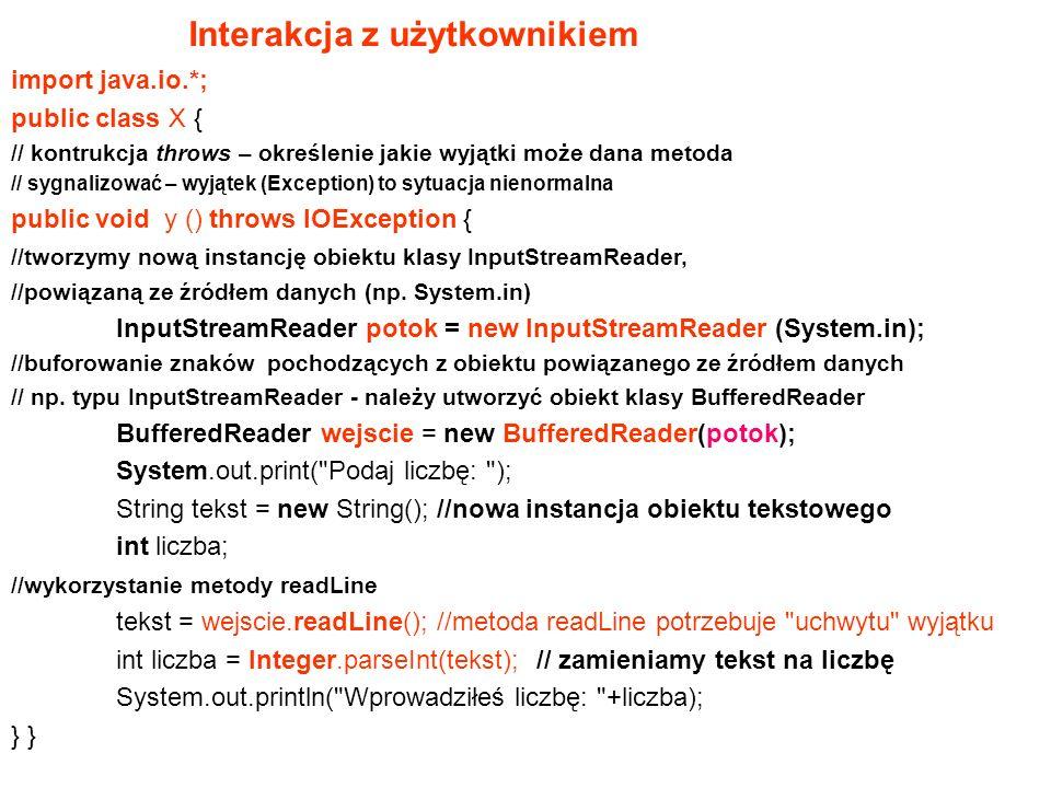 import java.io.*; public class X { // kontrukcja throws – określenie jakie wyjątki może dana metoda // sygnalizować – wyjątek (Exception) to sytuacja nienormalna public void y () throws IOException { //tworzymy nową instancję obiektu klasy InputStreamReader, //powiązaną ze źródłem danych (np.