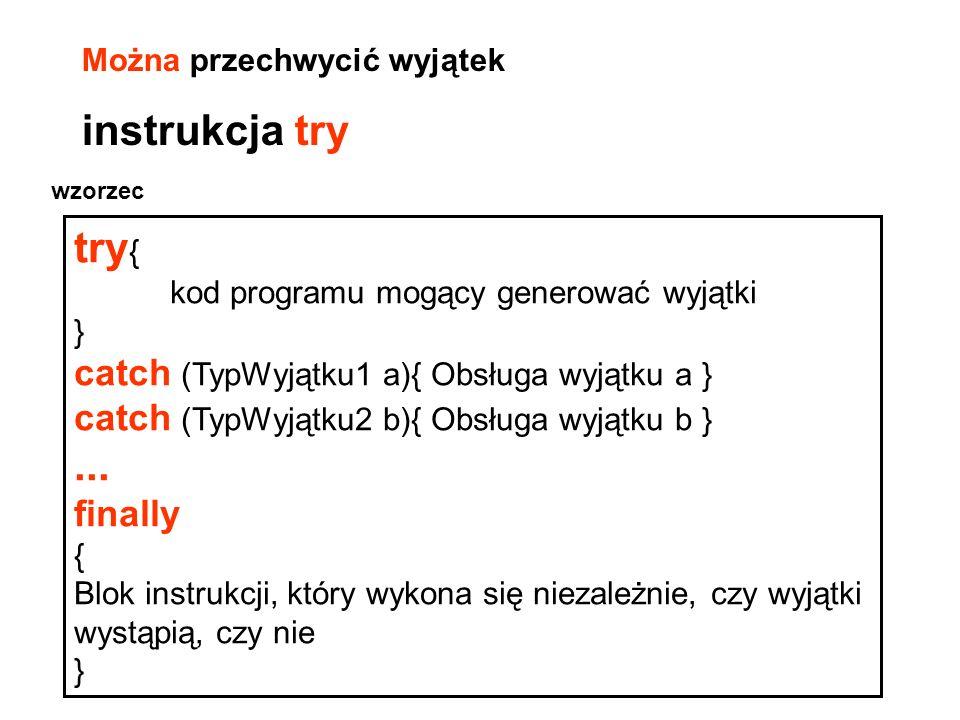 try { kod programu mogący generować wyjątki } catch (TypWyjątku1 a){ Obsługa wyjątku a } catch (TypWyjątku2 b){ Obsługa wyjątku b }... finally { Blok