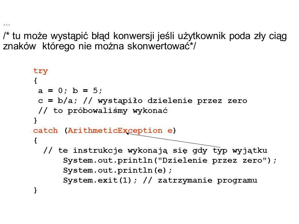 … /* tu może wystąpić błąd konwersji jeśli użytkownik poda zły ciąg znaków którego nie można skonwertować*/ try { a = 0; b = 5; c = b/a; // wystąpiło dzielenie przez zero // to próbowaliśmy wykonać } catch (ArithmeticException e) { // te instrukcje wykonają się gdy typ wyjątku System.out.println( Dzielenie przez zero ); System.out.println(e); System.exit(1); // zatrzymanie programu }
