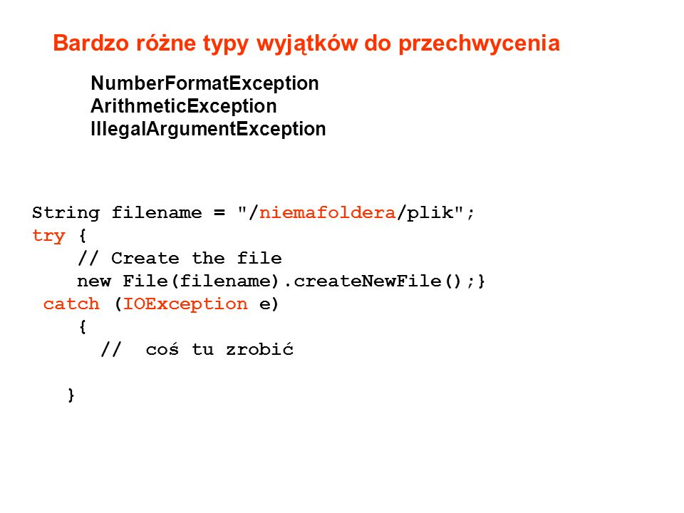 NumberFormatException ArithmeticException IllegalArgumentException Bardzo różne typy wyjątków do przechwycenia String filename = /niemafoldera/plik ; try { // Create the file new File(filename).createNewFile();} catch (IOException e) { // coś tu zrobić }