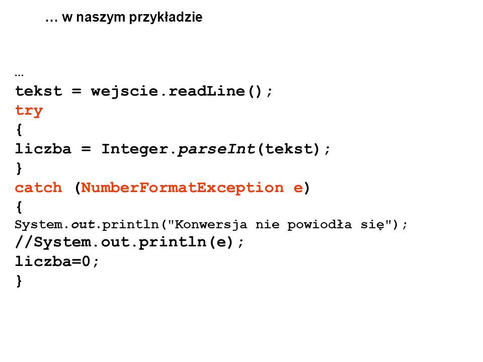 … w naszym przykładzie … tekst = wejscie.readLine(); try { liczba = Integer.parseInt(tekst); } catch (NumberFormatException e) { System.out.println( Konwersja nie powiodła się ); //System.out.println(e); liczba=0; }