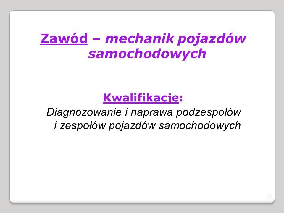 Zawód – mechanik pojazdów samochodowych Kwalifikacje: Diagnozowanie i naprawa podzespołów i zespołów pojazdów samochodowych 28