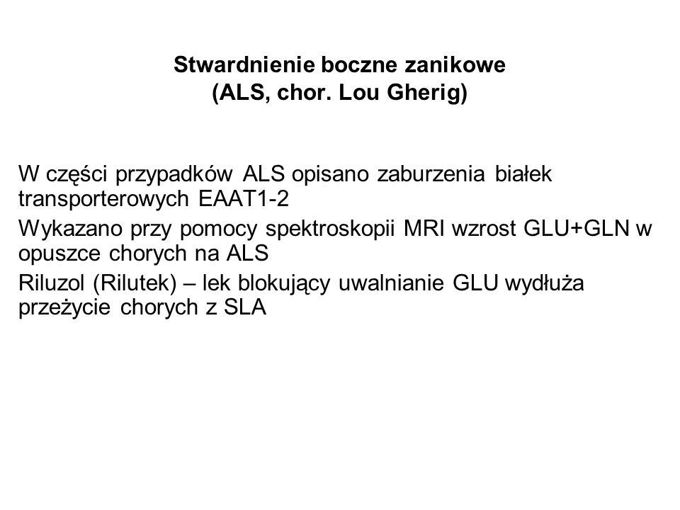 Stwardnienie boczne zanikowe (ALS, chor. Lou Gherig) W części przypadków ALS opisano zaburzenia białek transporterowych EAAT1-2 Wykazano przy pomocy s