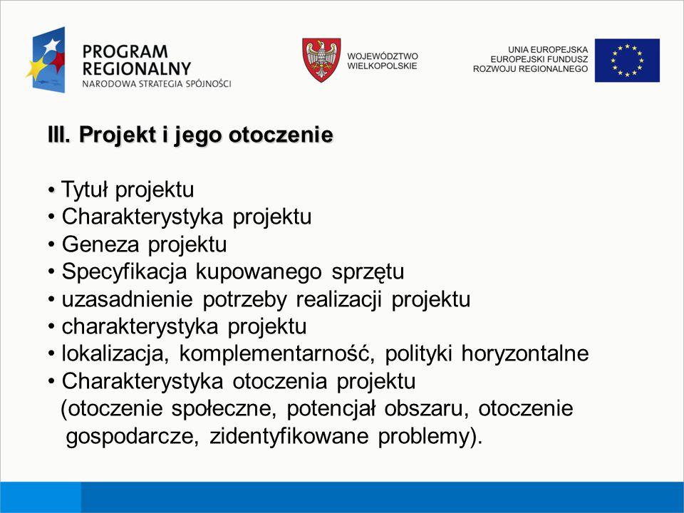 III. Projekt i jego otoczenie Tytuł projektu Charakterystyka projektu Geneza projektu Specyfikacja kupowanego sprzętu uzasadnienie potrzeby realizacji