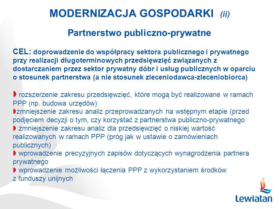 MODERNIZACJA GOSPODARKI (ii) Partnerstwo publiczno-prywatne CEL: doprowadzenie do współpracy sektora publicznego i prywatnego przy realizacji długoterminowych przedsięwzięć związanych z dostarczaniem przez sektor prywatny dóbr i usług publicznych w oparciu o stosunek partnerstwa (a nie stosunek zleceniodawca-zleceniobiorca) rozszerzenie zakresu przedsięwzięć, które mogą być realizowane w ramach PPP (np.