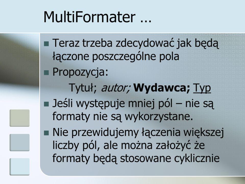 MultiFormater … Teraz trzeba zdecydować jak będą łączone poszczególne pola Propozycja: Tytuł; autor; Wydawca; Typ Jeśli występuje mniej pól – nie są f