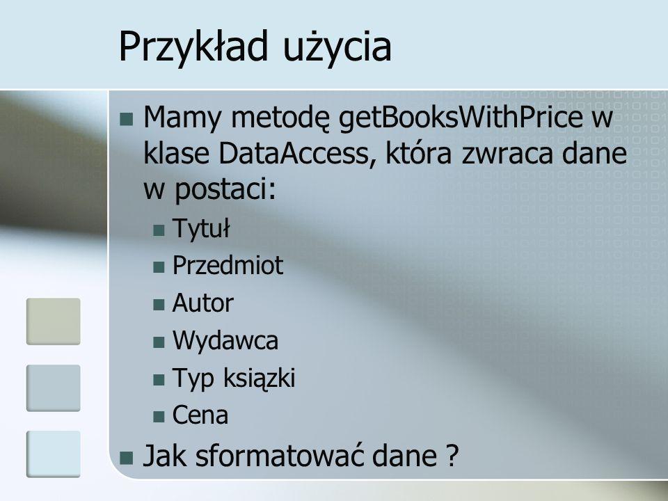 Przykład użycia Mamy metodę getBooksWithPrice w klase DataAccess, która zwraca dane w postaci: Tytuł Przedmiot Autor Wydawca Typ ksiązki Cena Jak sfor