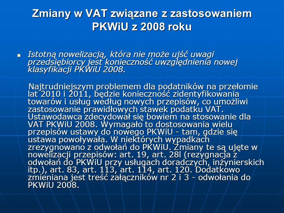 Zmiany w VAT związane z zastosowaniem PKWiU z 2008 roku Istotną nowelizacją, która nie może ujść uwagi przedsiębiorcy jest konieczność uwzględnienia nowej klasyfikacji PKWiU 2008.