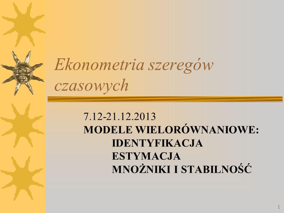 1 Ekonometria szeregów czasowych 7.12-21.12.2013 MODELE WIELORÓWNANIOWE: IDENTYFIKACJA ESTYMACJA MNOŻNIKI I STABILNOŚĆ
