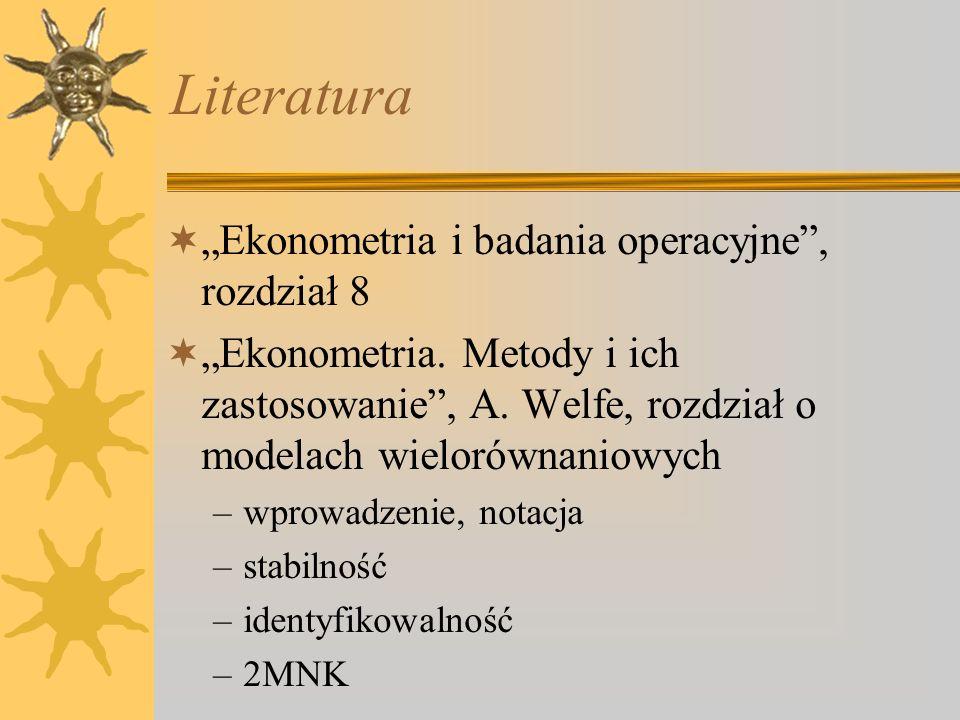 Literatura Ekonometria i badania operacyjne, rozdział 8 Ekonometria. Metody i ich zastosowanie, A. Welfe, rozdział o modelach wielorównaniowych –wprow