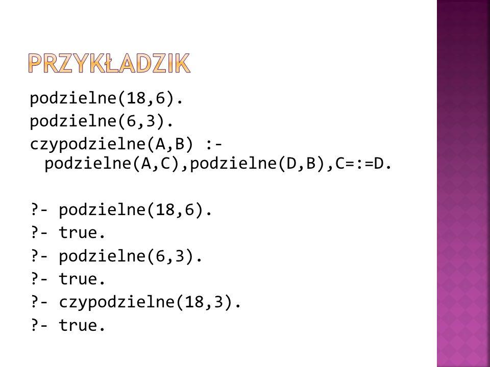podzielne(18,6). podzielne(6,3). czypodzielne(A,B) :- podzielne(A,C),podzielne(D,B),C=:=D. ?- podzielne(18,6). ?- true. ?- podzielne(6,3). ?- true. ?-