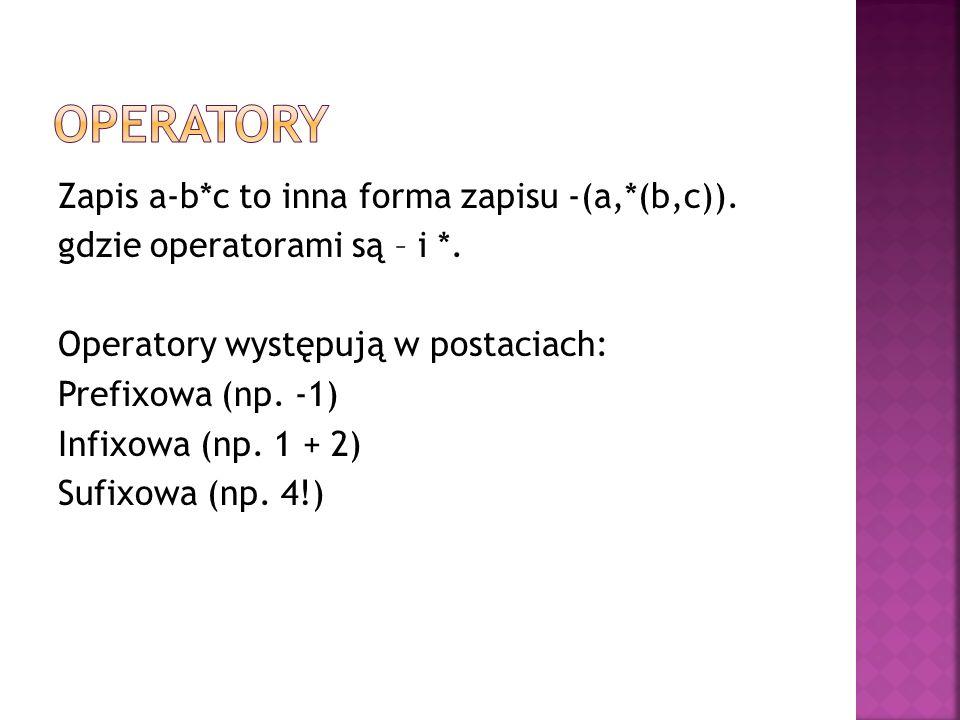 Zapis a-b*c to inna forma zapisu -(a,*(b,c)). gdzie operatorami są – i *. Operatory występują w postaciach: Prefixowa (np. -1) Infixowa (np. 1 + 2) Su