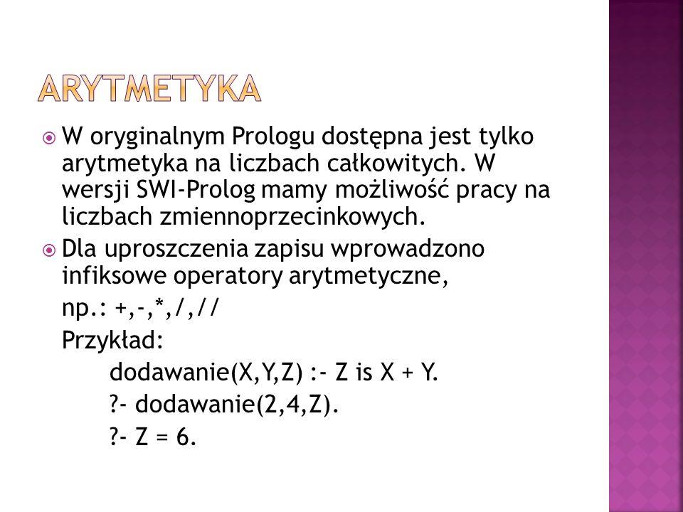 W oryginalnym Prologu dostępna jest tylko arytmetyka na liczbach całkowitych. W wersji SWI-Prolog mamy możliwość pracy na liczbach zmiennoprzecinkowyc