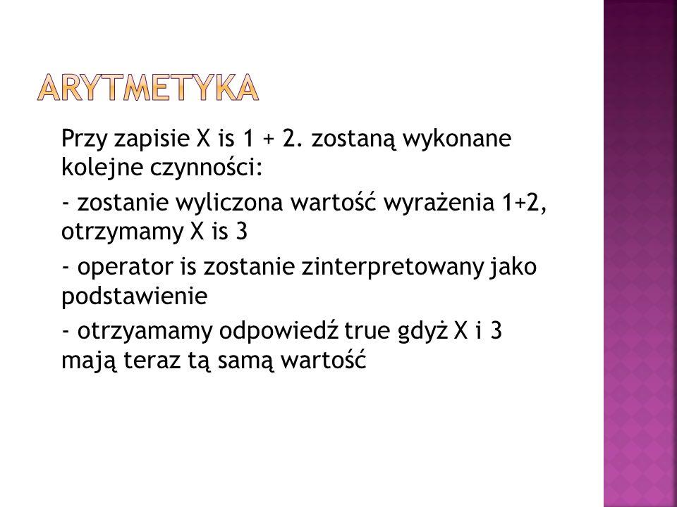 Przy zapisie X is 1 + 2. zostaną wykonane kolejne czynności: - zostanie wyliczona wartość wyrażenia 1+2, otrzymamy X is 3 - operator is zostanie zinte
