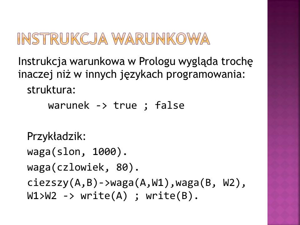 Instrukcja warunkowa w Prologu wygląda trochę inaczej niż w innych językach programowania: struktura: warunek -> true ; false Przykładzik: waga(slon,