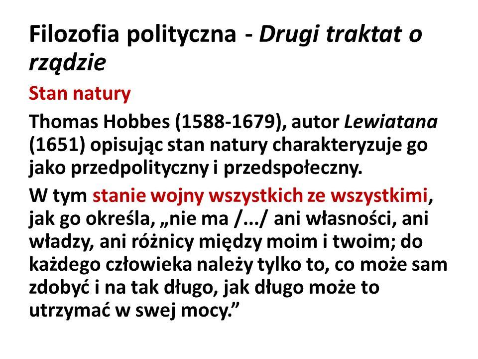 Filozofia polityczna - Drugi traktat o rządzie Stan natury Thomas Hobbes (1588-1679), autor Lewiatana (1651) opisując stan natury charakteryzuje go ja