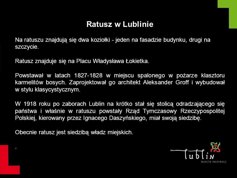 Ratusz w Lublinie Na ratuszu znajdują się dwa koziołki - jeden na fasadzie budynku, drugi na szczycie. Ratusz znajduje się na Placu Władysława Łokietk