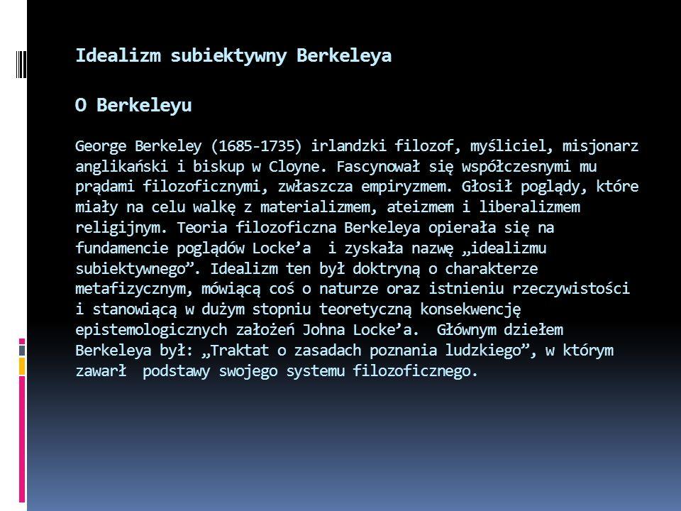 Idealizm subiektywny Berkeleya O Berkeleyu George Berkeley (1685-1735) irlandzki filozof, myśliciel, misjonarz anglikański i biskup w Cloyne. Fascynow