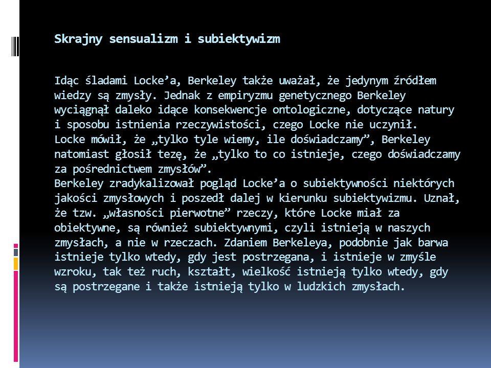 Skrajny sensualizm i subiektywizm Idąc śladami Lockea, Berkeley także uważał, że jedynym źródłem wiedzy są zmysły. Jednak z empiryzmu genetycznego Ber