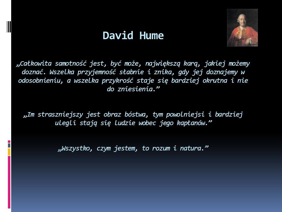 David Hume Całkowita samotność jest, być może, największą karą, jakiej możemy doznać. Wszelka przyjemność słabnie i znika, gdy jej doznajemy w odosobn