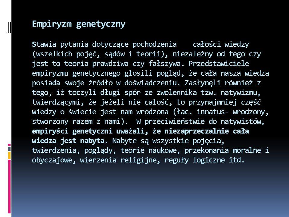 Empiryzm genetyczny Stawia pytania dotyczące pochodzenia całości wiedzy (wszelkich pojęć, sądów i teorii), niezależny od tego czy jest to teoria prawd