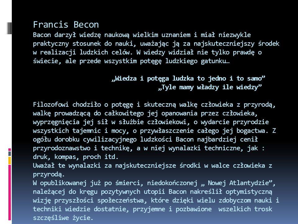 Francis Becon Bacon darzył wiedzę naukową wielkim uznaniem i miał niezwykle praktyczny stosunek do nauki, uważając ją za najskuteczniejszy środek w re