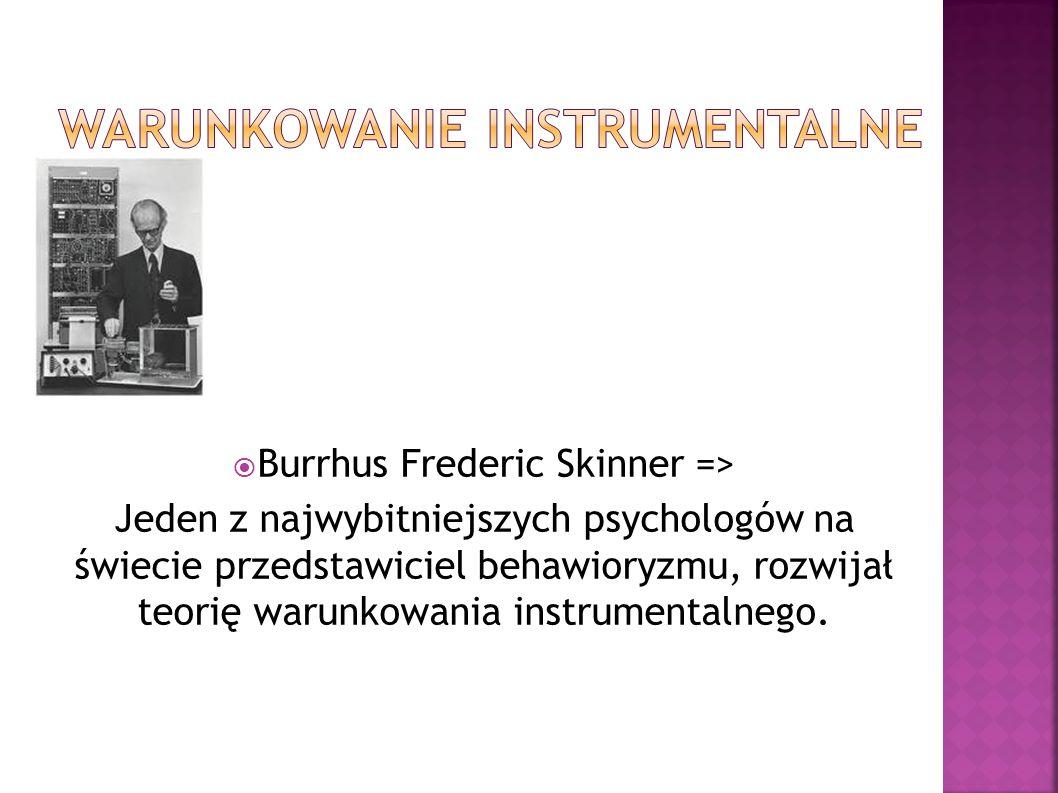 Burrhus Frederic Skinner => Jeden z najwybitniejszych psychologów na świecie przedstawiciel behawioryzmu, rozwijał teorię warunkowania instrumentalneg
