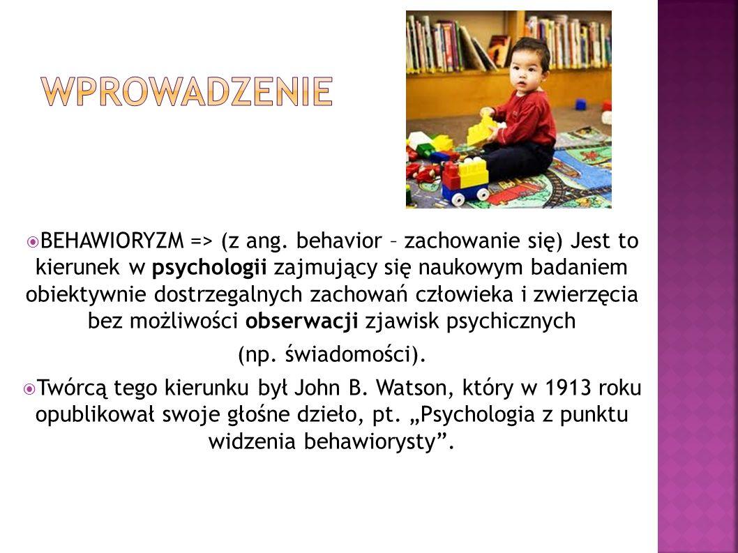 BEHAWIORYZM => (z ang. behavior – zachowanie się) Jest to kierunek w psychologii zajmujący się naukowym badaniem obiektywnie dostrzegalnych zachowań c