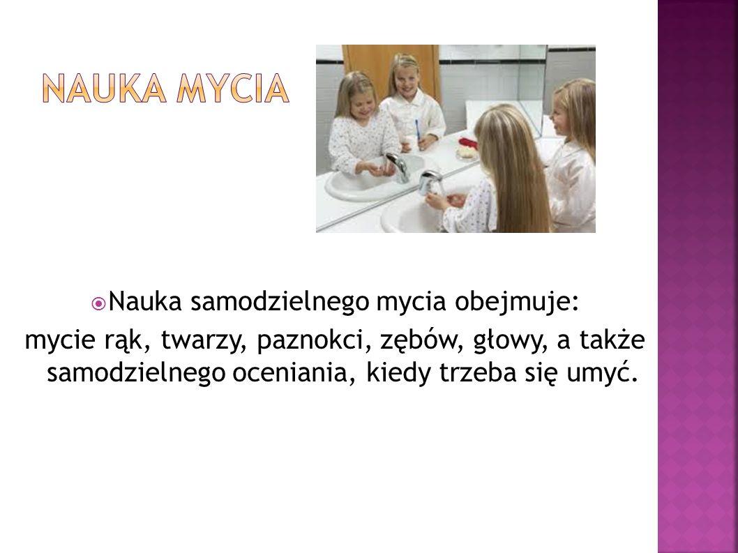 Nauka samodzielnego mycia obejmuje: mycie rąk, twarzy, paznokci, zębów, głowy, a także samodzielnego oceniania, kiedy trzeba się umyć.