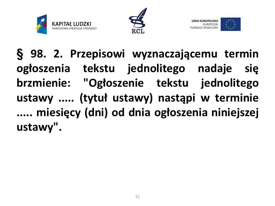 § 98. 2. Przepisowi wyznaczającemu termin ogłoszenia tekstu jednolitego nadaje się brzmienie: