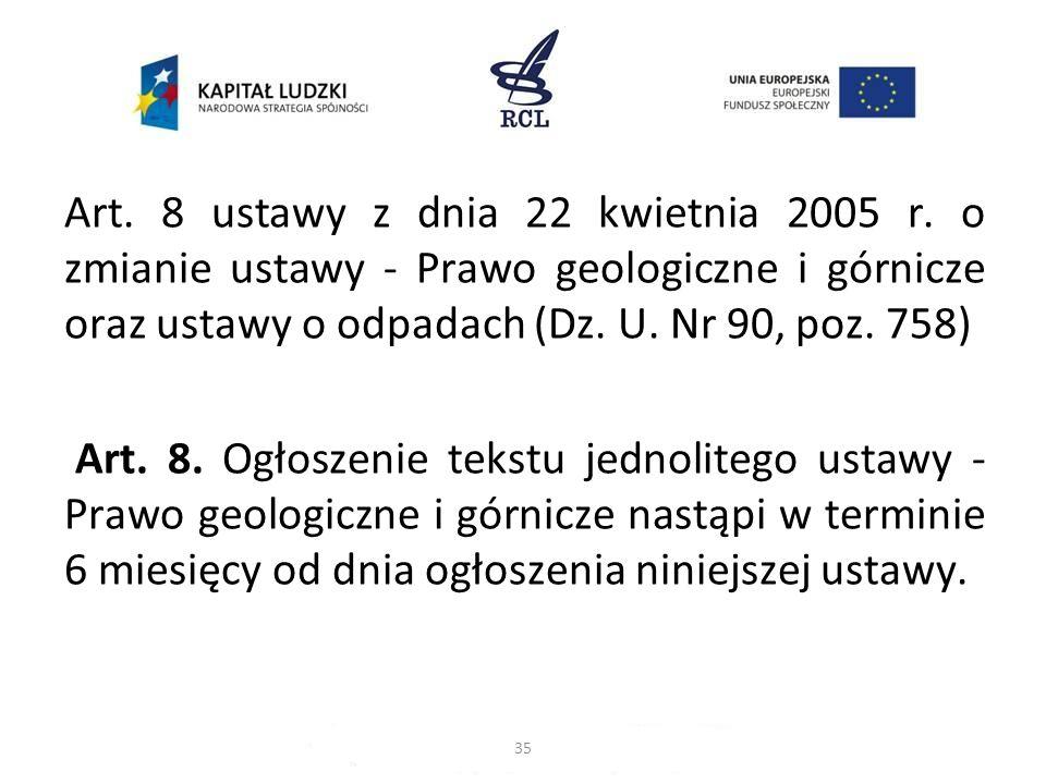 Art. 8 ustawy z dnia 22 kwietnia 2005 r. o zmianie ustawy - Prawo geologiczne i górnicze oraz ustawy o odpadach (Dz. U. Nr 90, poz. 758) Art. 8. Ogłos