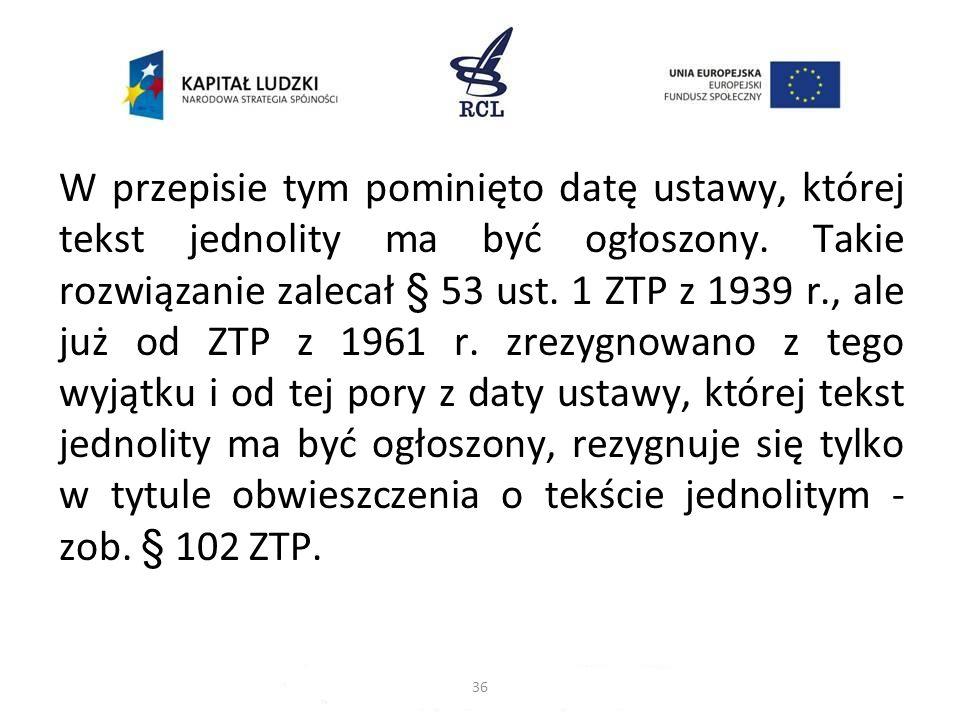 W przepisie tym pominięto datę ustawy, której tekst jednolity ma być ogłoszony. Takie rozwiązanie zalecał § 53 ust. 1 ZTP z 1939 r., ale już od ZTP z