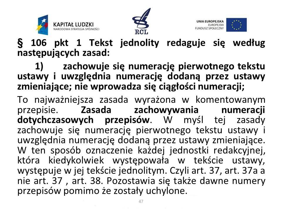 § 106 pkt 1 Tekst jednolity redaguje się według następujących zasad: 1)zachowuje się numerację pierwotnego tekstu ustawy i uwzględnia numerację dodaną