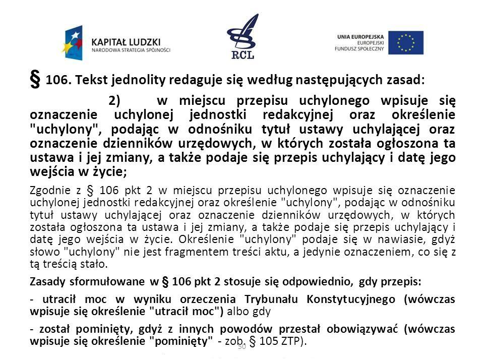 § 106. Tekst jednolity redaguje się według następujących zasad: 2)w miejscu przepisu uchylonego wpisuje się oznaczenie uchylonej jednostki redakcyjnej