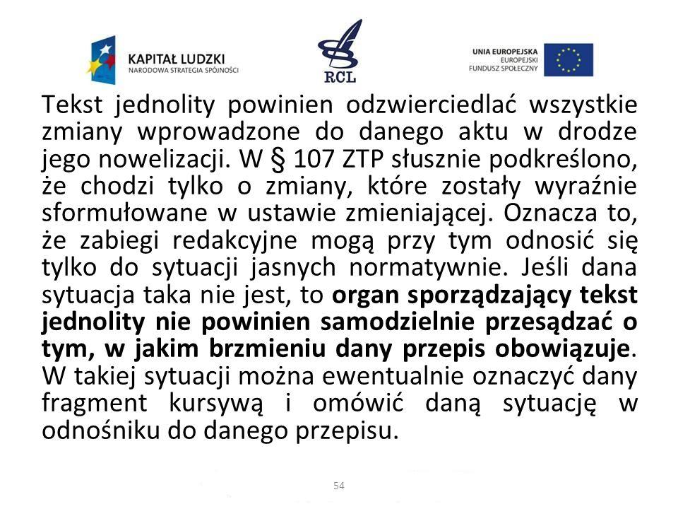 Tekst jednolity powinien odzwierciedlać wszystkie zmiany wprowadzone do danego aktu w drodze jego nowelizacji. W § 107 ZTP słusznie podkreślono, że ch