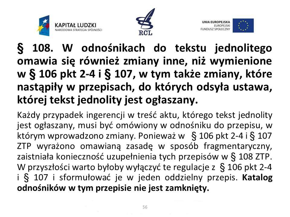 § 108. W odnośnikach do tekstu jednolitego omawia się również zmiany inne, niż wymienione w § 106 pkt 2-4 i § 107, w tym także zmiany, które nastąpiły