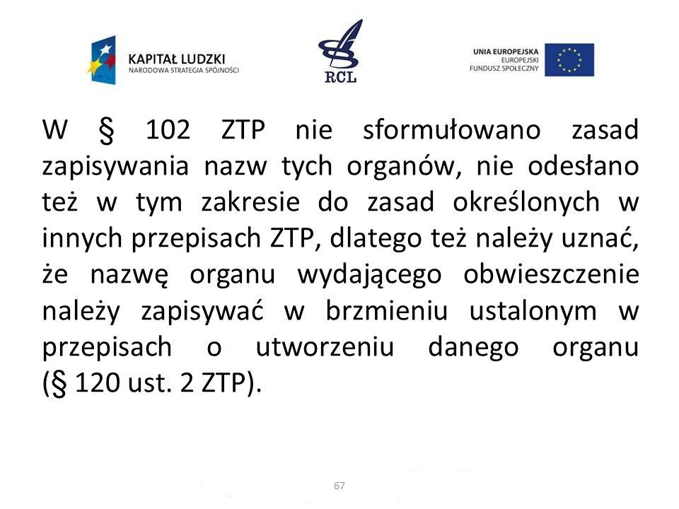 W § 102 ZTP nie sformułowano zasad zapisywania nazw tych organów, nie odesłano też w tym zakresie do zasad określonych w innych przepisach ZTP, dlateg