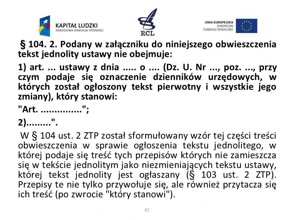 § 104. 2. Podany w załączniku do niniejszego obwieszczenia tekst jednolity ustawy nie obejmuje: 1) art.... ustawy z dnia..... o.... (Dz. U. Nr..., poz